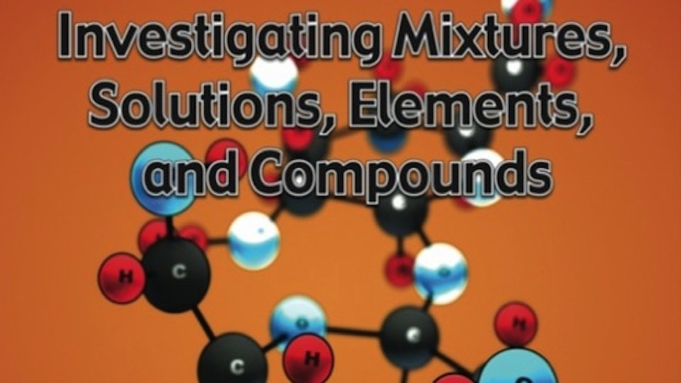 Investingating Mixtures, Solutions, Elements, and Compounds